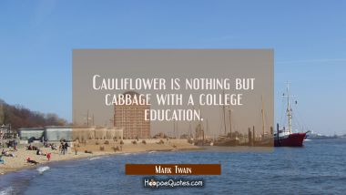 Cauliflower is nothing but cabbage with a college education. Mark Twain Quotes