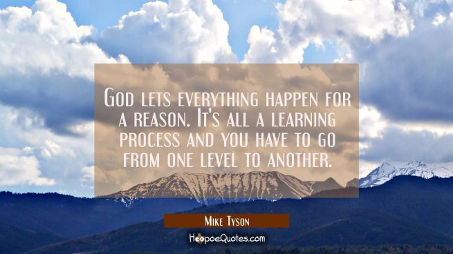 God lets everything happen for a reason. It's all a learning process and you have to go from one le