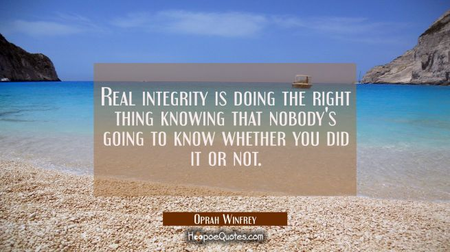 Real integrity is doing the right thing knowing that nobody's going to know whether you did it or n