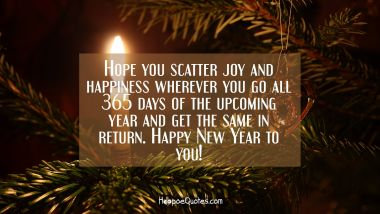 Hope you scatter joy and happiness wherever you go all 365 days of the upcoming year and get the same in return. Happy New Year to you!