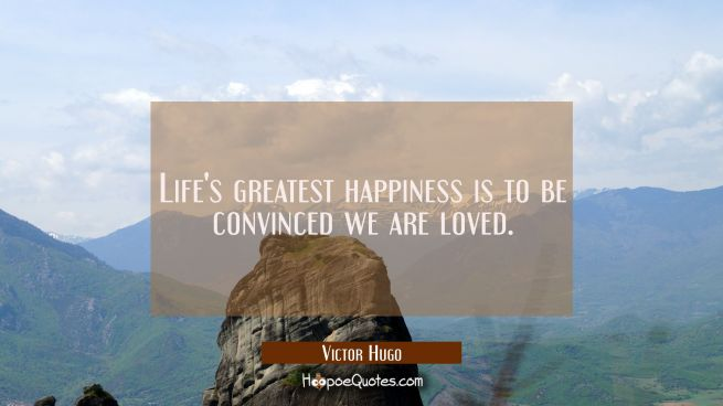 Life's greatest happiness is to be convinced we are loved.
