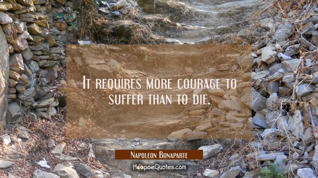 It requires more courage to suffer than to die.