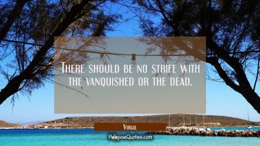 There should be no strife with the vanquished or the dead.