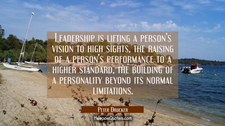 Leadership is lifting a person's vision to high sights, the raising of a person's performance to a higher standard, the building of a personality beyond its normal limitations. Peter Drucker Quotes