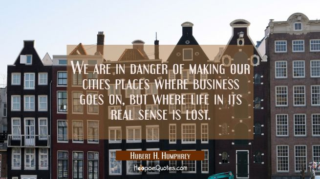 We are in danger of making our cities places where business goes on but where life in its real sens