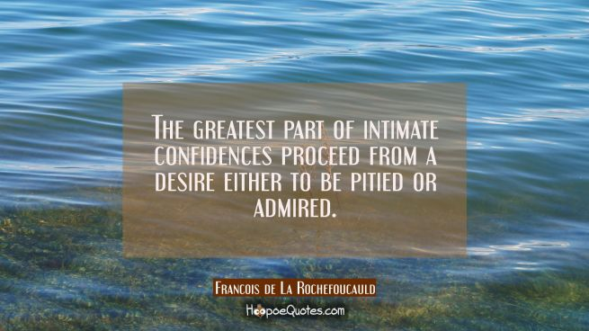 The greatest part of intimate confidences proceed from a desire either to be pitied or admired.