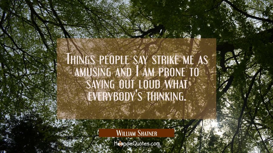Things people say strike me as amusing and I am prone to saying out loud what everybody's thinking. William Shatner Quotes