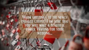 Warm greetings to the newly engaged couple! I am sure that you will make a beautiful family. Waiting for your wedding... Engagement Quotes