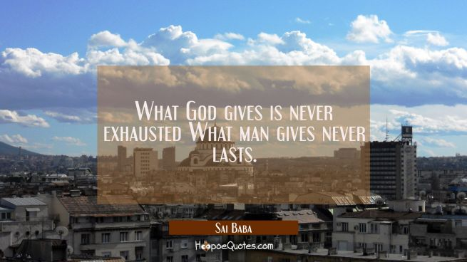 What God gives is never exhausted What man gives never lasts.