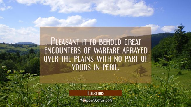 Pleasant it to behold great encounters of warfare arrayed over the plains with no part of yours in