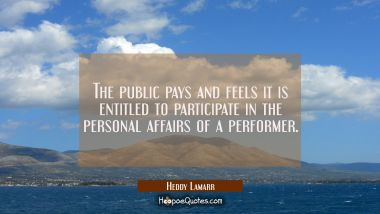 The public pays and feels it is entitled to participate in the personal affairs of a performer.