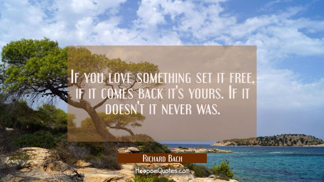 If you love something set it free, if it comes back it's yours. If it doesn't it never was.