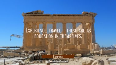 Experience, travel – these are as education in themselves. Euripides Quotes
