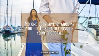 No one does love as good as you do! Congratulations on your proposal! Engagement Quotes
