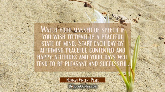 Watch your manner of speech if you wish to develop a peaceful state of mind. Start each day by affi