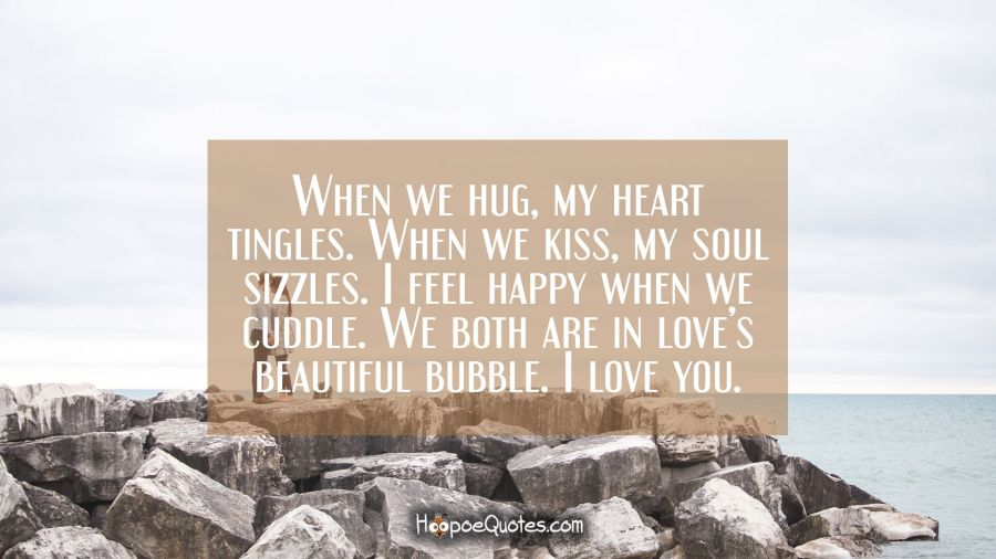 When we hug, my heart tingles. When we kiss, my soul sizzles. I feel happy, when we cuddle. We both are in love's beautiful bubble. I love you. I Love You Quotes