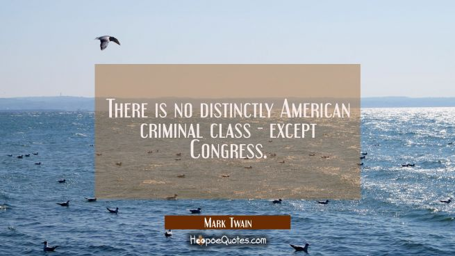 There is no distinctly American criminal class - except Congress.