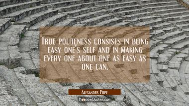 True politeness consists in being easy one's self and in making every one about one as easy as one