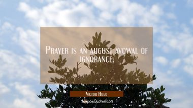 Prayer is an august avowal of ignorance.