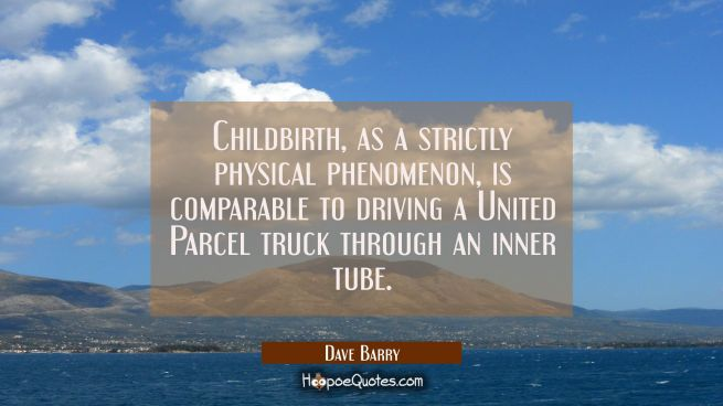 Childbirth as a strictly physical phenomenon is comparable to driving a United Parcel truck through
