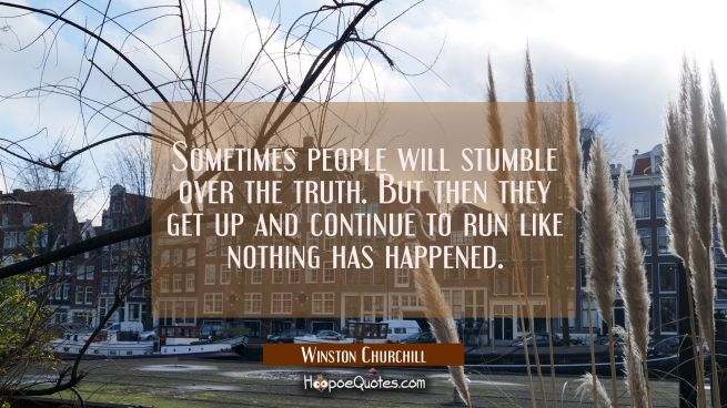 Sometimes people will stumble over the truth. But then they get up and continue to run like nothing