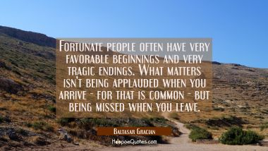 Fortunate people often have very favorable beginnings and very tragic endings. What matters isn't b Baltasar Gracian Quotes