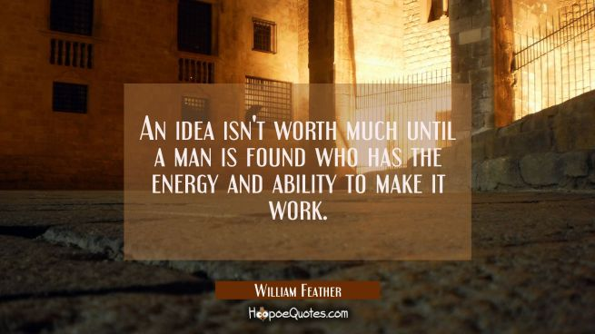 An idea isn't worth much until a man is found who has the energy and ability to make it work.