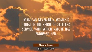Man can never be a woman's equal in the spirit of selfless service with which nature has endowed he Mahatma Gandhi Quotes