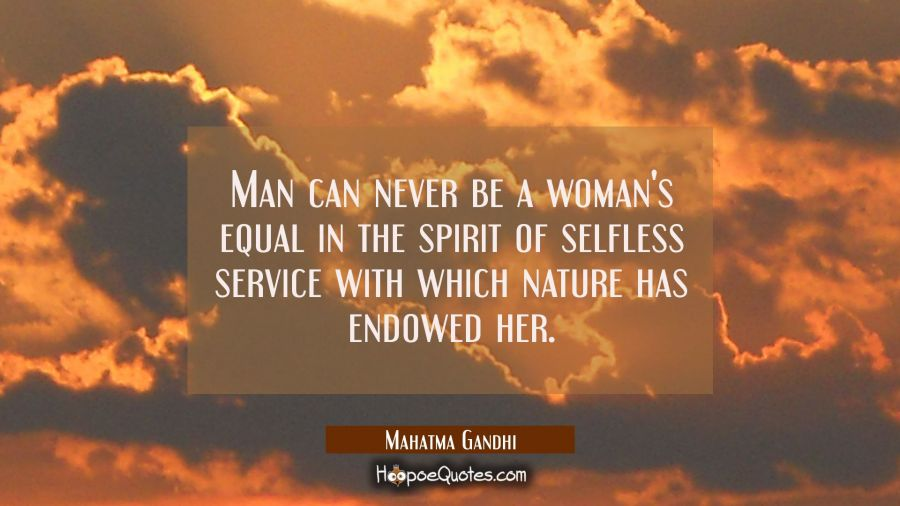 Man Can Never Be A Womans Equal In The Spirit Of Selfless Service