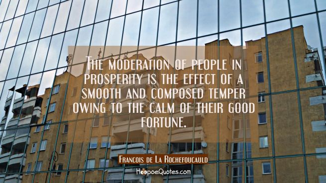 The moderation of people in prosperity is the effect of a smooth and composed temper owing to the c