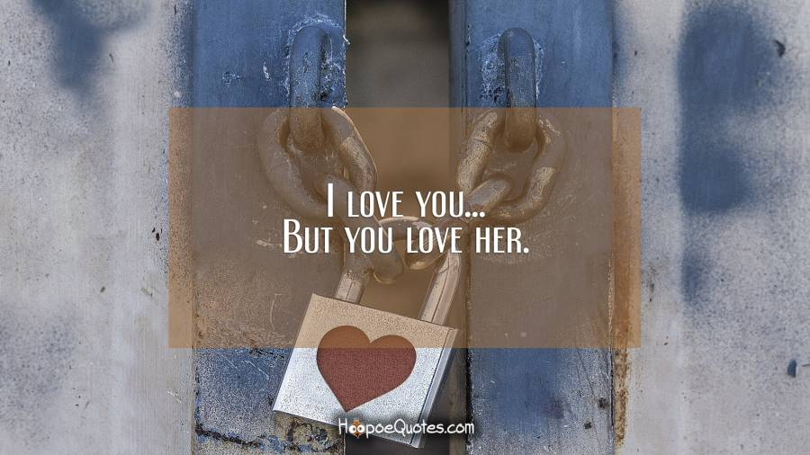 I love you... But you love her. I Love You Quotes