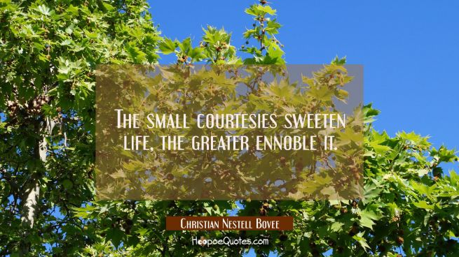 The small courtesies sweeten life, the greater ennoble it.