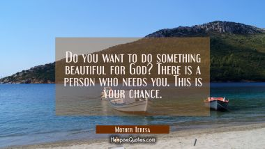 Do you want to do something beautiful for God? There is a person who needs you. This is your chance. Mother Teresa Quotes
