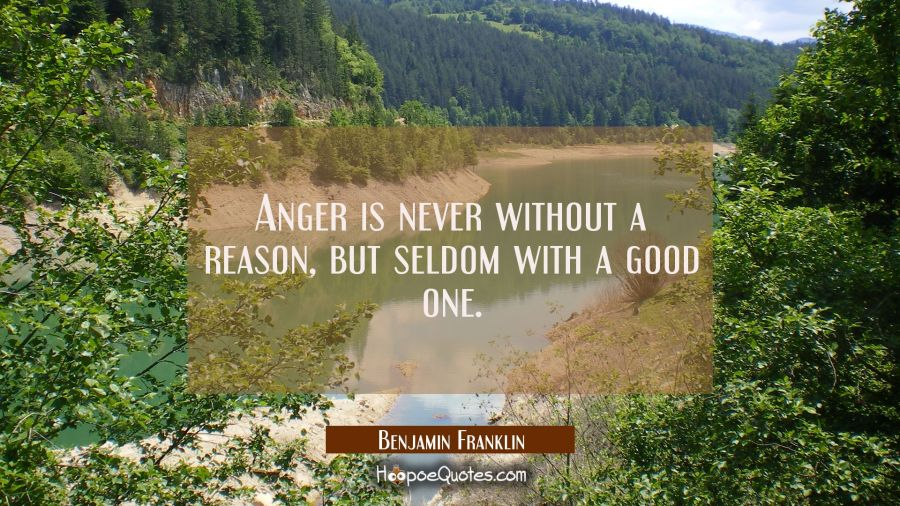 Quote of the Day - Anger is never without a reason, but seldom with a good one. - Benjamin Franklin