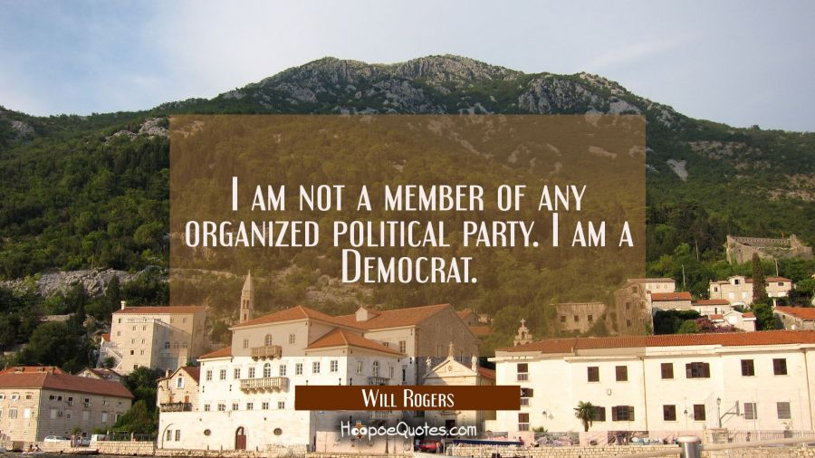 Funny political quotes - I am not a member of any organized political party. I am a Democrat. - Will Rogers