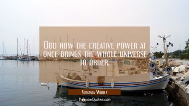 Odd how the creative power at once brings the whole universe to order.