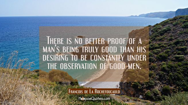 There is no better proof of a man's being truly good than his desiring to be constantly under the o