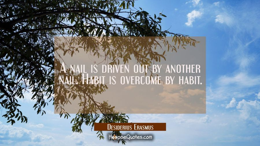 A nail is driven out by another nail. Habit is overcome by habit. Desiderius Erasmus Quotes