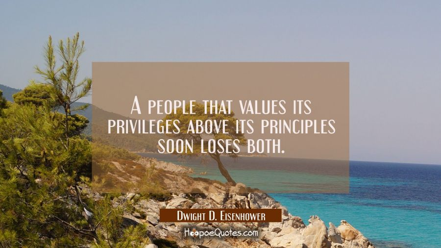 A people that values its privileges above its principles soon loses both. Dwight D. Eisenhower Quotes