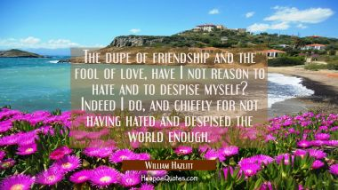 The dupe of friendship and the fool of love, have I not reason to hate and to despise myself? Indee William Hazlitt Quotes