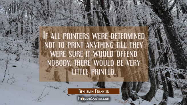 If all printers were determined not to print anything till they were sure it would offend nobody th