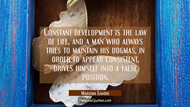 Constant development is the law of life and a man who always tries to maintain his dogmas in order