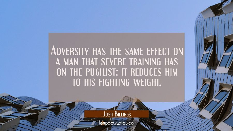 Adversity has the same effect on a man that severe training has on the pugilist: it reduces him to Josh Billings Quotes
