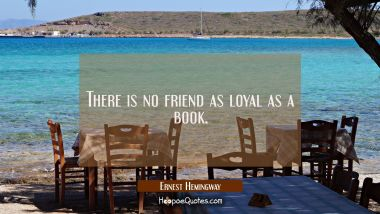 There is no friend as loyal as a book. Ernest Hemingway Quotes