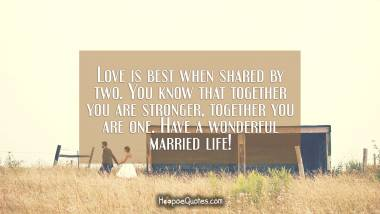 Love is best when shared by two. You know that together you are stronger, together you are one. Have a wonderful married life! Wedding Quotes