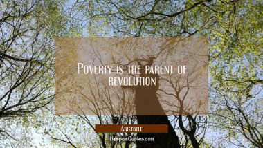 Poverty is the parent of revolution Aristotle Quotes