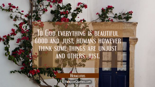 To God everything is beautiful good and just, humans however think some things are unjust and other