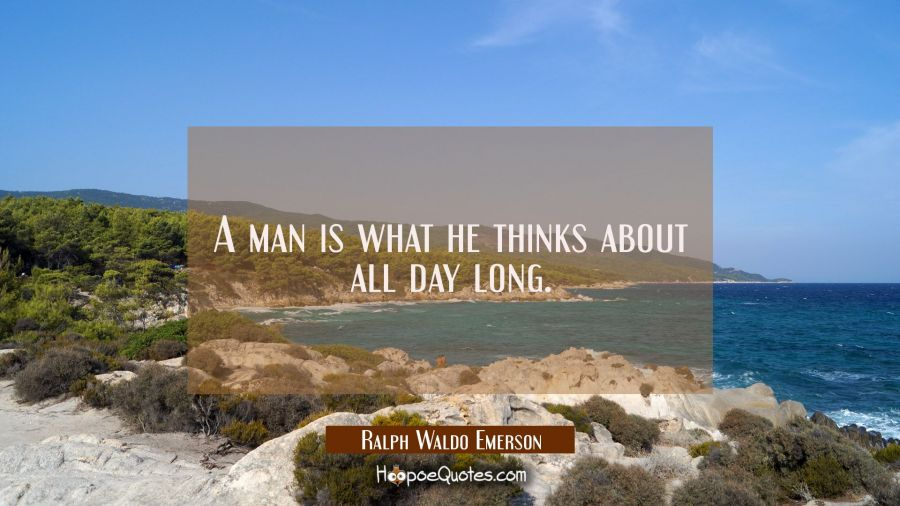 A man is what he thinks about all day long. Ralph Waldo Emerson Quotes