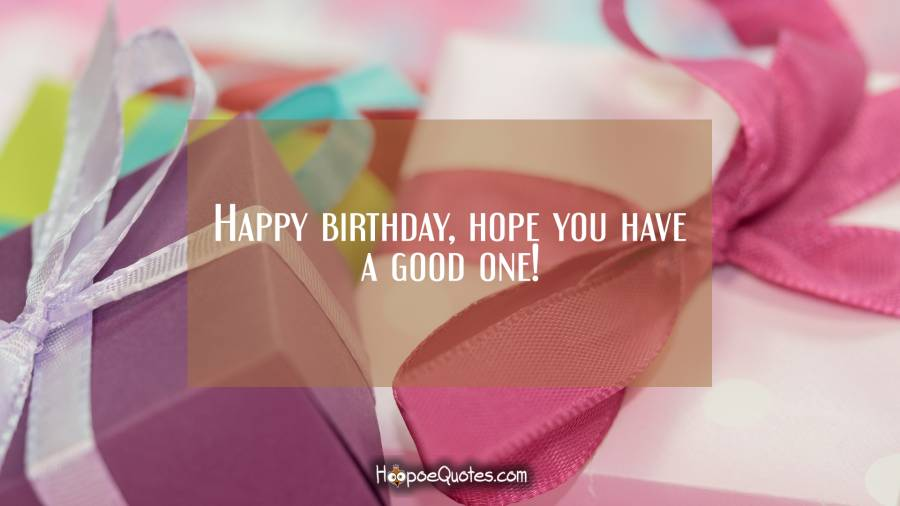 Happy birthday, hope you have a good one! Birthday Quotes