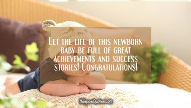 Let the life of this newborn baby be full of great achievements and success stories! Congratulations! New Baby Quotes